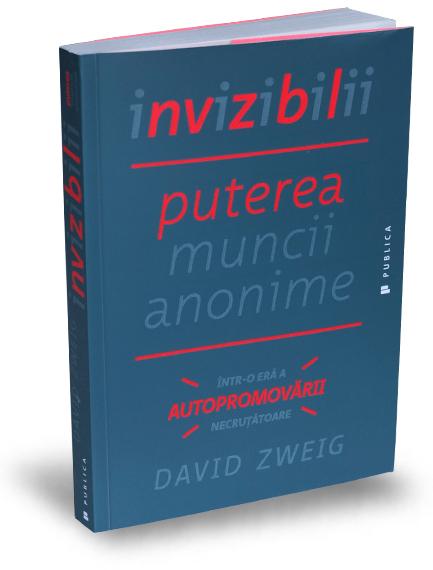 invizibilii-puterea-muncii-anonime-intr-o-era-a-autopromovarii-necrutatoare-david-zweig-editura-publica